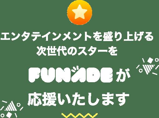 エンタテインメントを盛り上げる次世代のスターをFUNADEが応援いたします